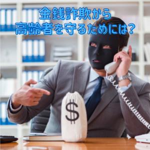 【お役立ち情報】金銭詐欺から高齢者を守るためには?